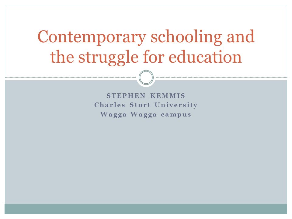 STEPHEN KEMMIS Charles Sturt University Wagga Wagga campus Contemporary schooling and the struggle for education