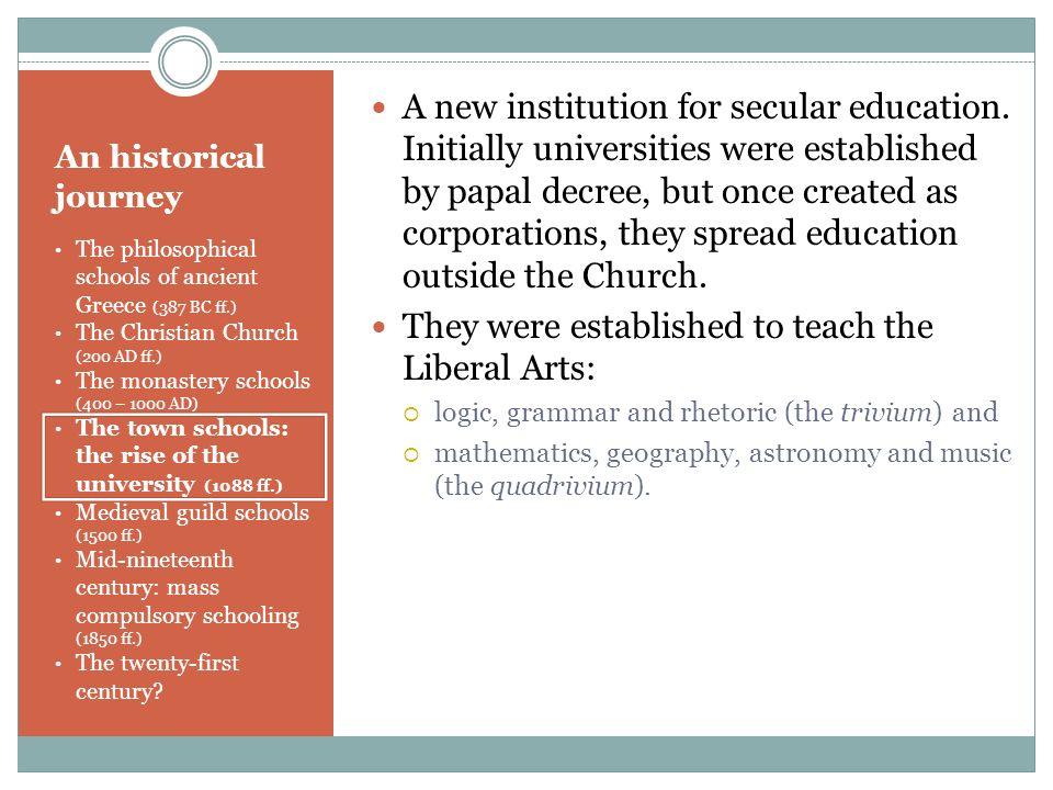An historical journey The philosophical schools of ancient Greece (387 BC ff.) The Christian Church (200 AD ff.) The monastery schools (400 – 1000 AD)