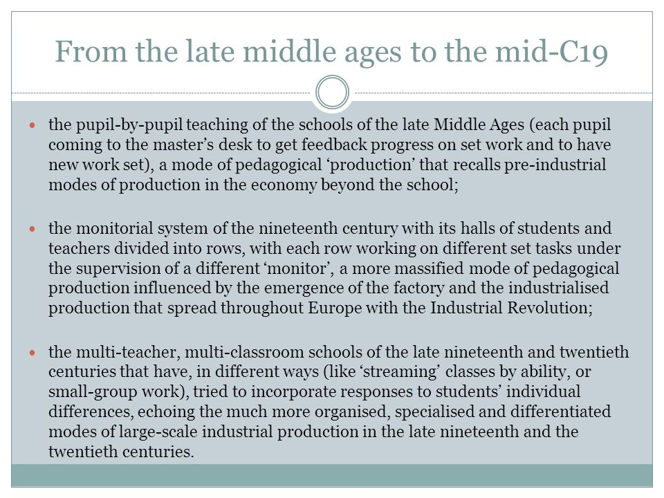 From the late middle ages to the mid-C19 the pupil-by-pupil teaching of the schools of the late Middle Ages (each pupil coming to the masters desk to