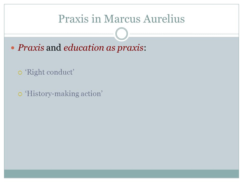 Praxis in Marcus Aurelius Praxis and education as praxis: Right conduct History-making action