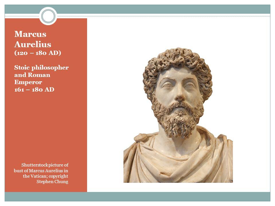 Marcus Aurelius (120 – 180 AD) Stoic philosopher and Roman Emperor 161 – 180 AD Shutterstock picture of bust of Marcus Aurelius in the Vatican; copyri