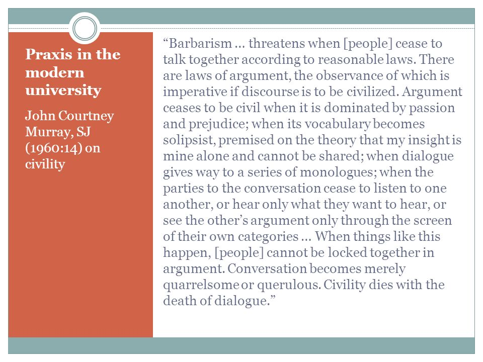 Praxis in the modern university John Courtney Murray, SJ (1960:14) on civility Barbarism … threatens when [people] cease to talk together according to