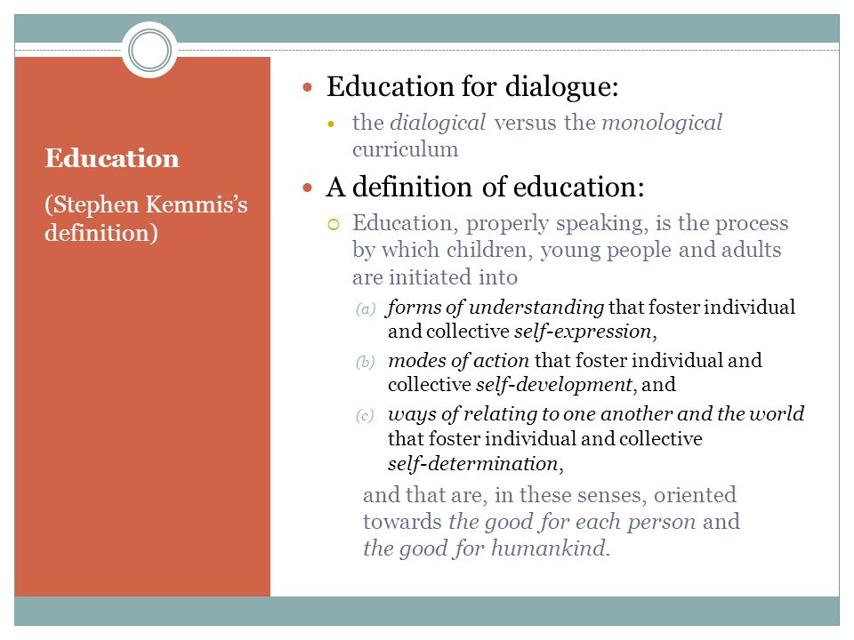 Education (Stephen Kemmiss definition) Education for dialogue: the dialogical versus the monological curriculum A definition of education: Education,