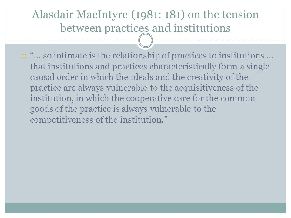 Alasdair MacIntyre (1981: 181) on the tension between practices and institutions … so intimate is the relationship of practices to institutions … that