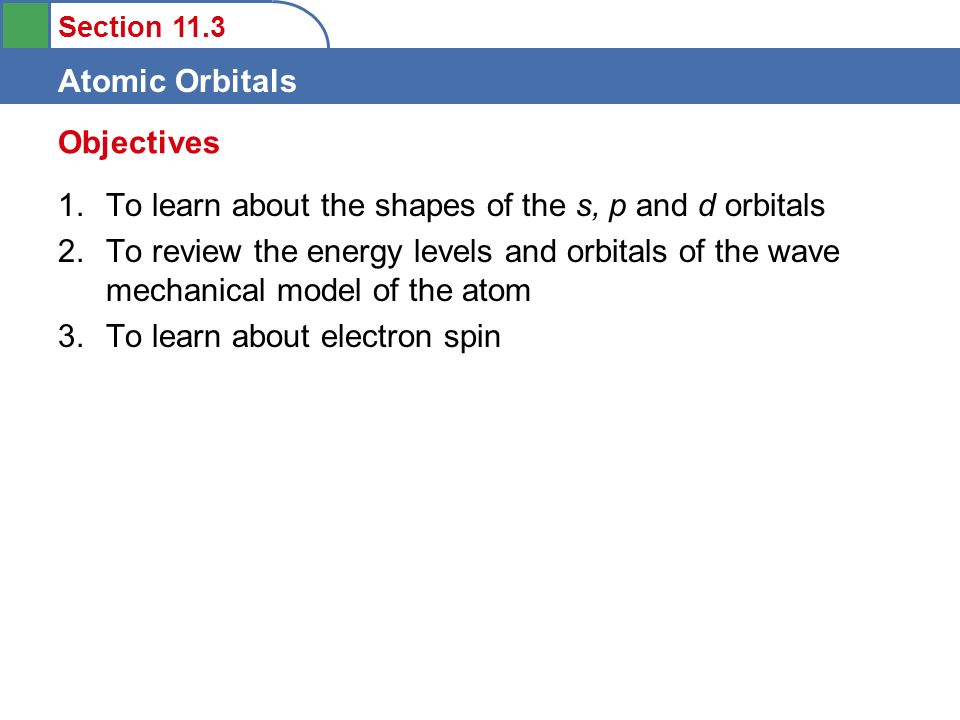 Section 11.3 Atomic Orbitals 1.To learn about the shapes of the s, p and d orbitals 2.To review the energy levels and orbitals of the wave mechanical