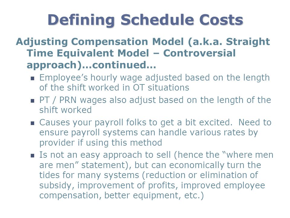 Defining Schedule Costs Adjusting Compensation Model (a.k.a. Straight Time Equivalent Model – Controversial approach)…continued… Employees hourly wage