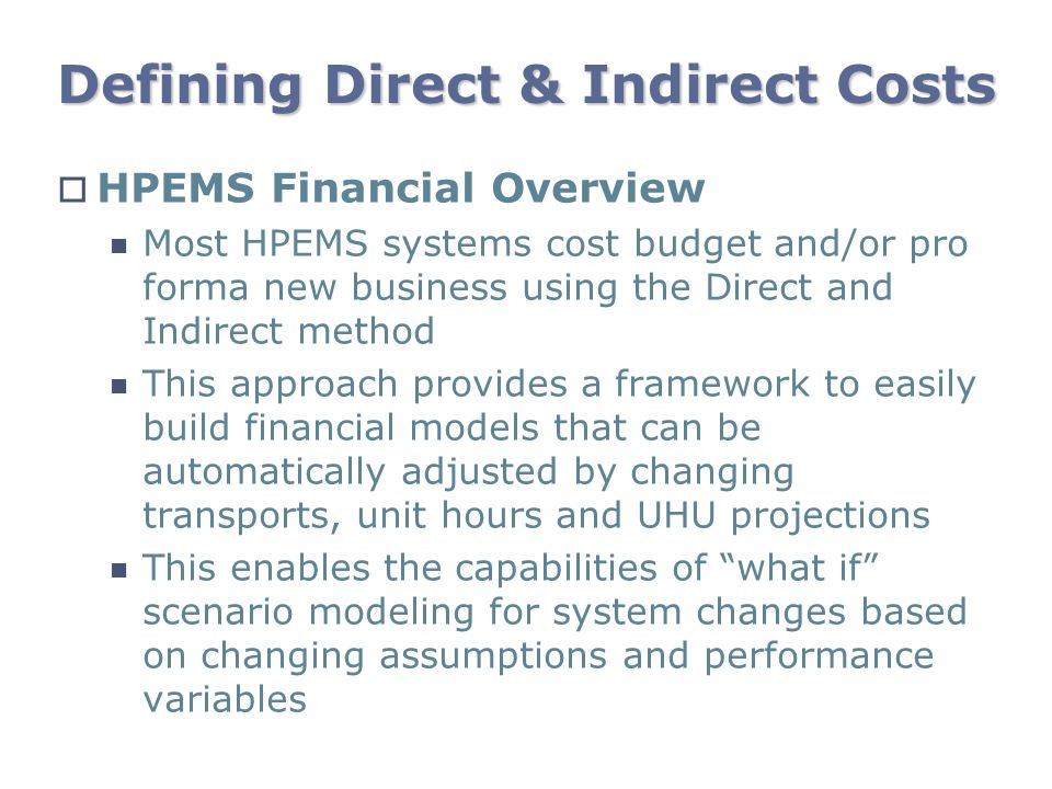 Defining Direct & Indirect Costs HPEMS Financial Overview Most HPEMS systems cost budget and/or pro forma new business using the Direct and Indirect m