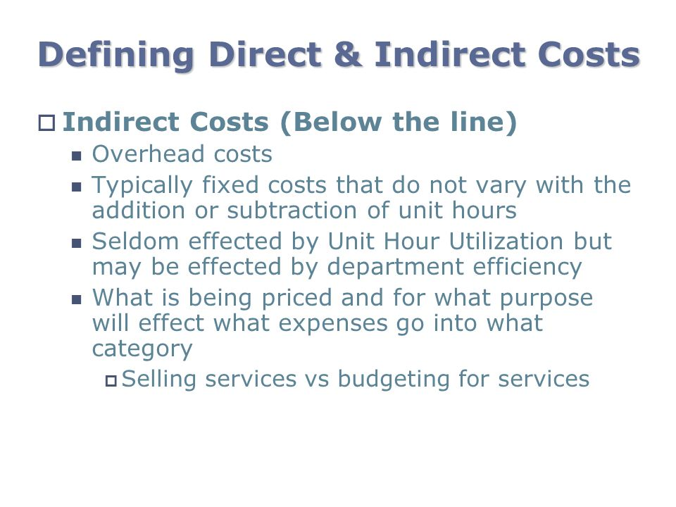 Defining Direct & Indirect Costs Indirect Costs (Below the line) Overhead costs Typically fixed costs that do not vary with the addition or subtractio