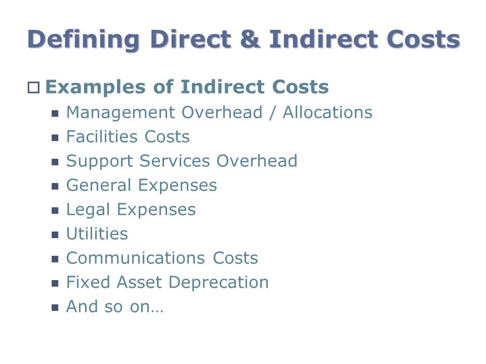 Defining Direct & Indirect Costs Examples of Indirect Costs Management Overhead / Allocations Facilities Costs Support Services Overhead General Expen