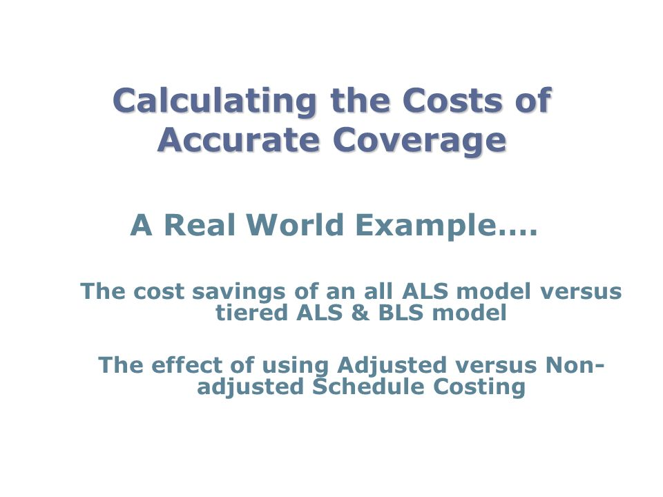 Calculating the Costs of Accurate Coverage A Real World Example…. The cost savings of an all ALS model versus tiered ALS & BLS model The effect of usi