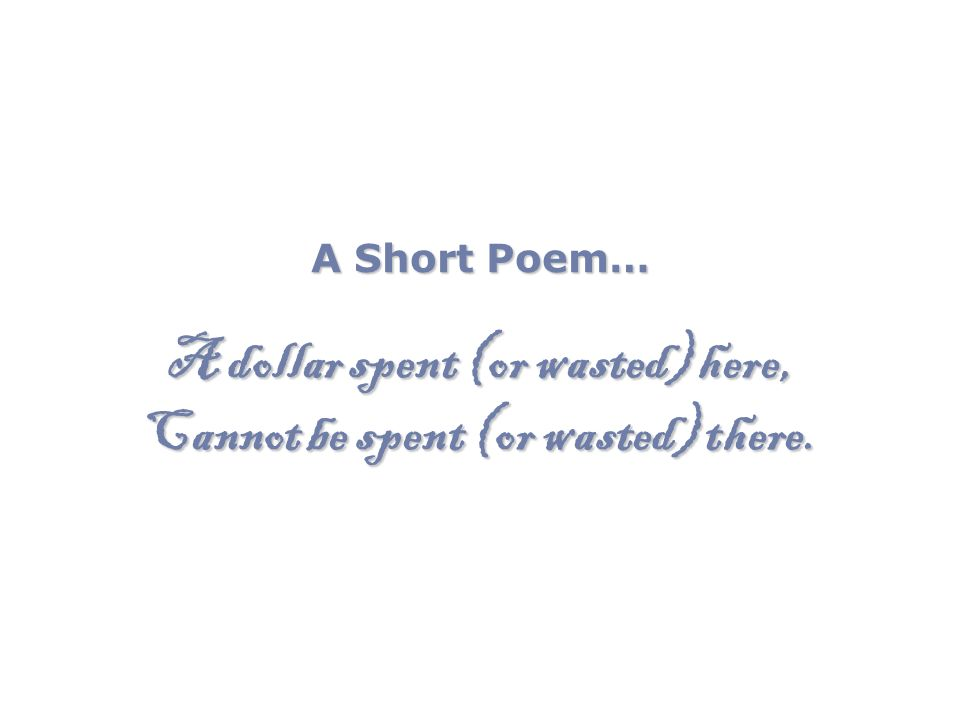 A Short Poem… A dollar spent (or wasted) here, Cannot be spent (or wasted) there.