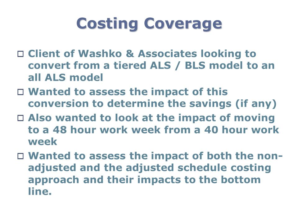 Costing Coverage Client of Washko & Associates looking to convert from a tiered ALS / BLS model to an all ALS model Wanted to assess the impact of thi