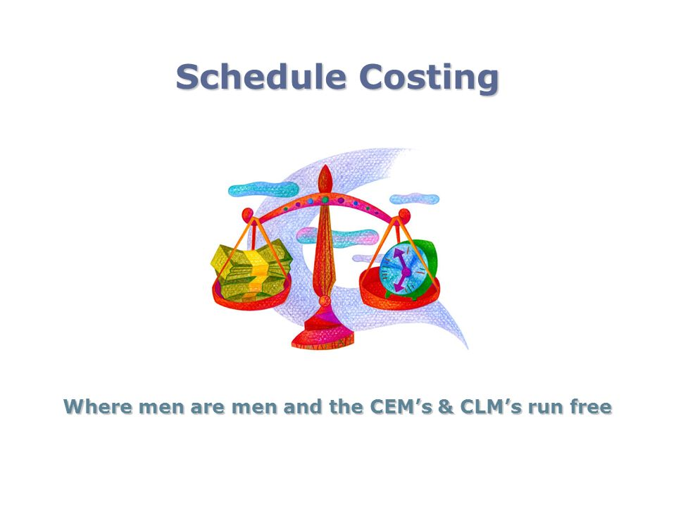 Schedule Costing Where men are men and the CEMs & CLMs run free