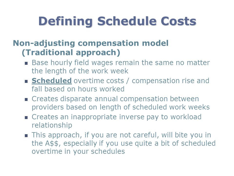 Defining Schedule Costs Non-adjusting compensation model (Traditional approach) Base hourly field wages remain the same no matter the length of the wo