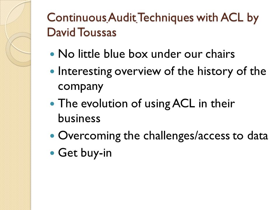 Continuous Audit Techniques with ACL by David Toussas No little blue box under our chairs Interesting overview of the history of the company The evolu