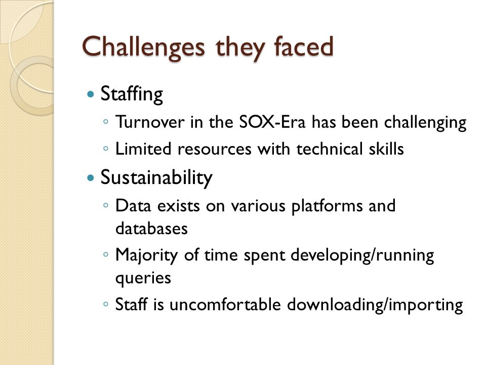 Challenges they faced Staffing Turnover in the SOX-Era has been challenging Limited resources with technical skills Sustainability Data exists on vari
