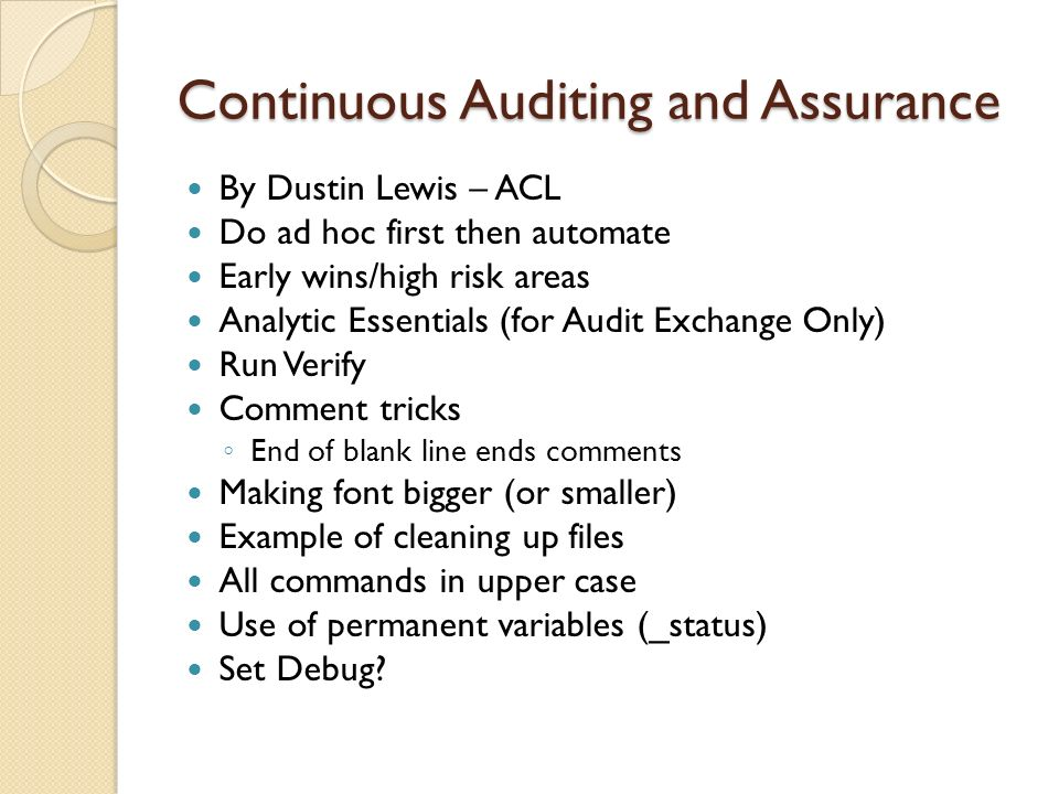 Continuous Auditing and Assurance By Dustin Lewis – ACL Do ad hoc first then automate Early wins/high risk areas Analytic Essentials (for Audit Exchan