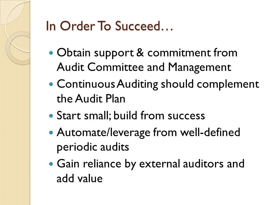 In Order To Succeed… Obtain support & commitment from Audit Committee and Management Continuous Auditing should complement the Audit Plan Start small;