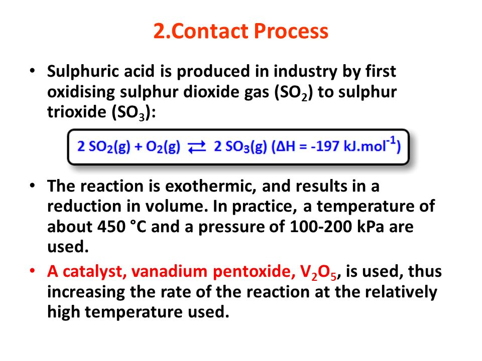 2.Contact Process Sulphuric acid is produced in industry by first oxidising sulphur dioxide gas (SO 2 ) to sulphur trioxide (SO 3 ): The reaction is e