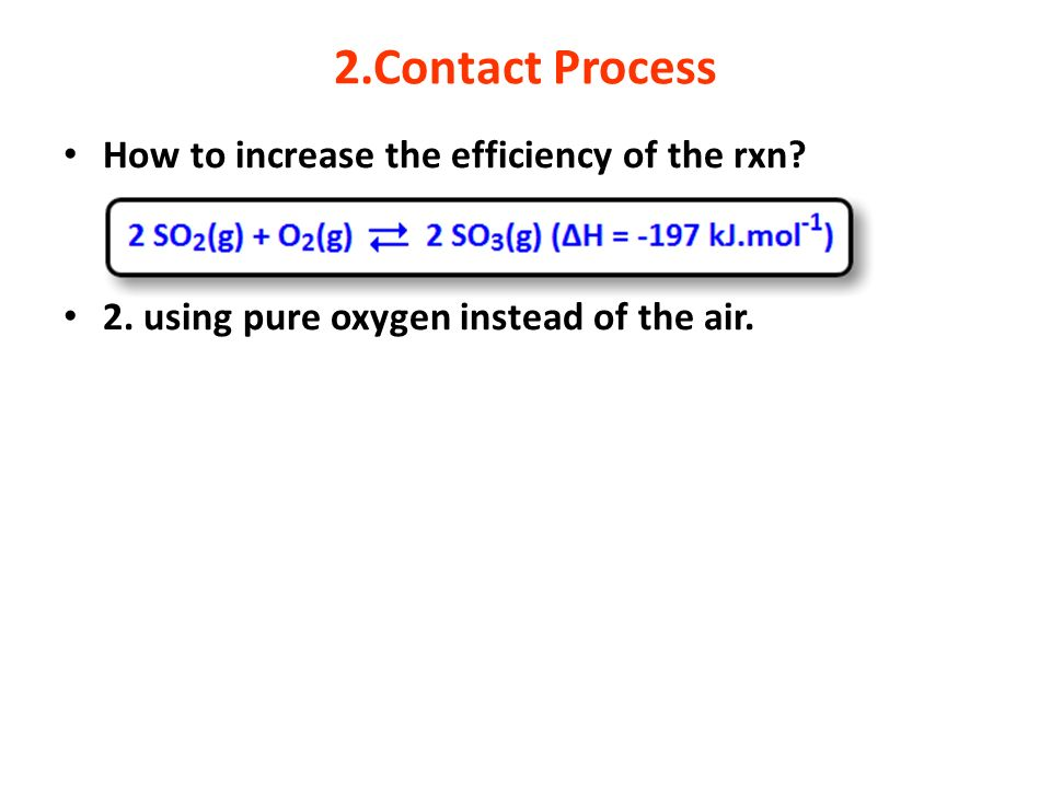 2.Contact Process How to increase the efficiency of the rxn? 2. using pure oxygen instead of the air.