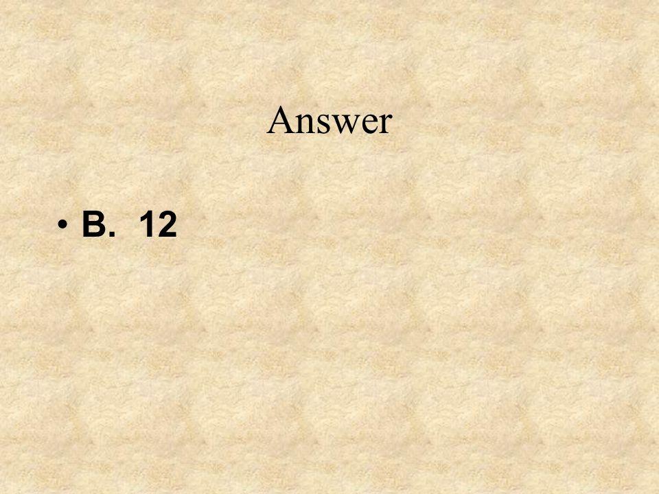 Answer B. 12
