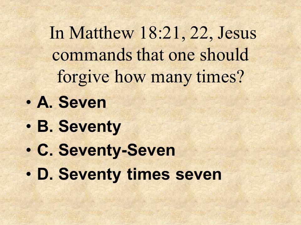 In Matthew 18:21, 22, Jesus commands that one should forgive how many times? A. Seven B. Seventy C. Seventy-Seven D. Seventy times seven