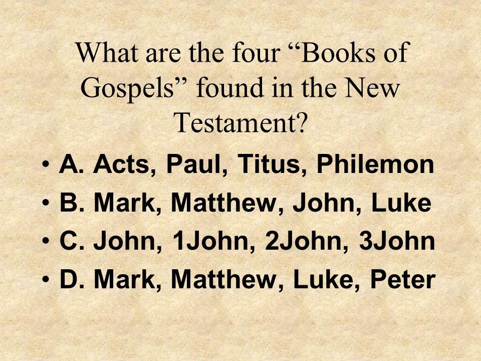 What are the four Books of Gospels found in the New Testament? A. Acts, Paul, Titus, Philemon B. Mark, Matthew, John, Luke C. John, 1John, 2John, 3Joh
