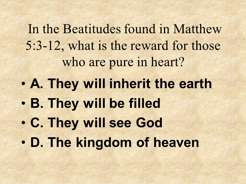 In the Beatitudes found in Matthew 5:3-12, what is the reward for those who are pure in heart? A. They will inherit the earth B. They will be filled C