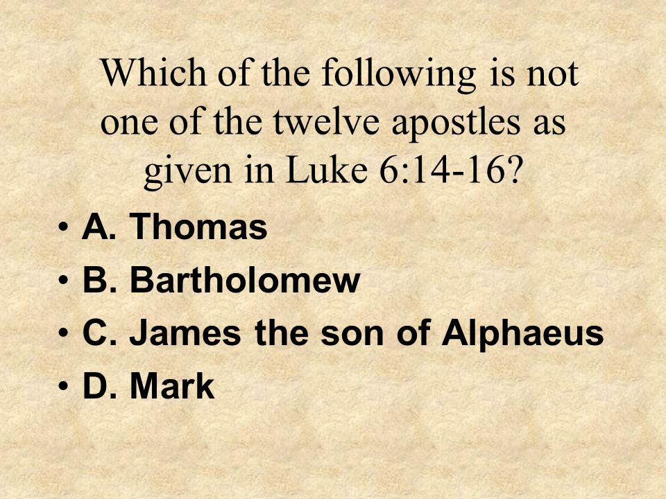 Which of the following is not one of the twelve apostles as given in Luke 6:14-16? A. Thomas B. Bartholomew C. James the son of Alphaeus D. Mark