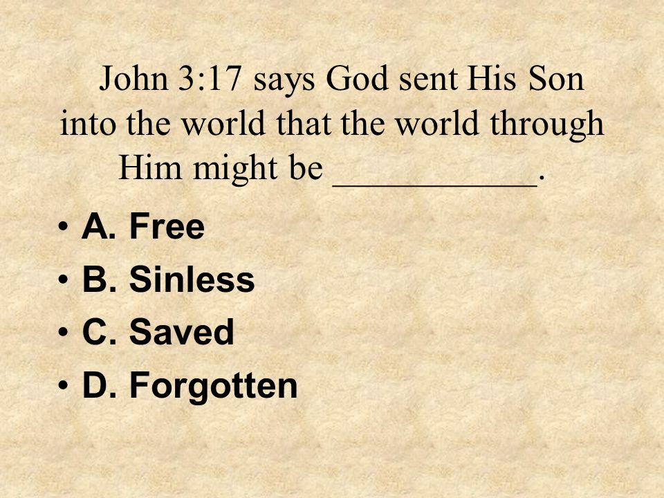 John 3:17 says God sent His Son into the world that the world through Him might be ___________. A. Free B. Sinless C. Saved D. Forgotten