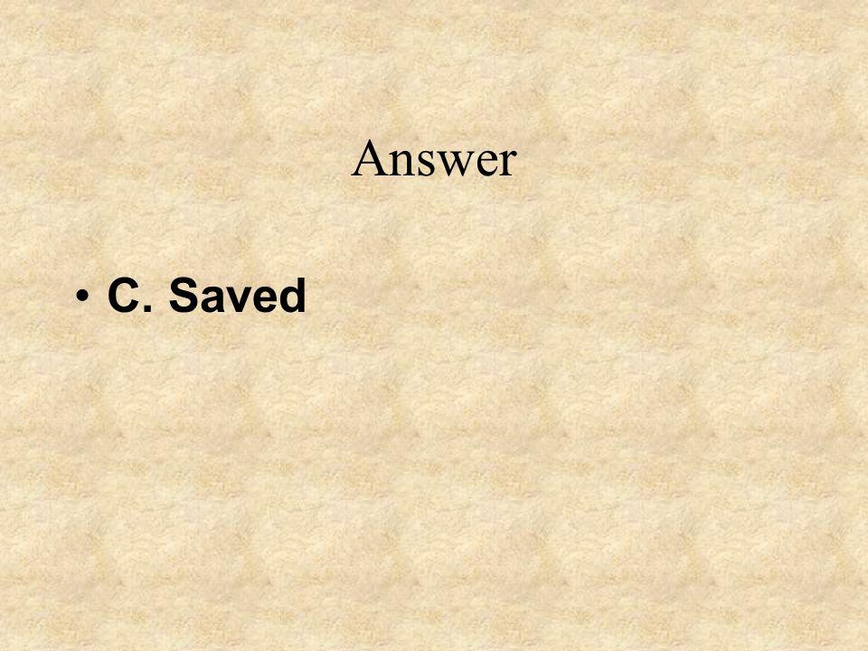 Answer C. Saved