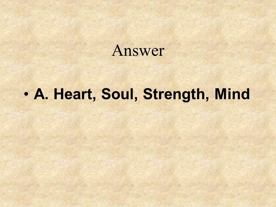 Answer A. Heart, Soul, Strength, Mind