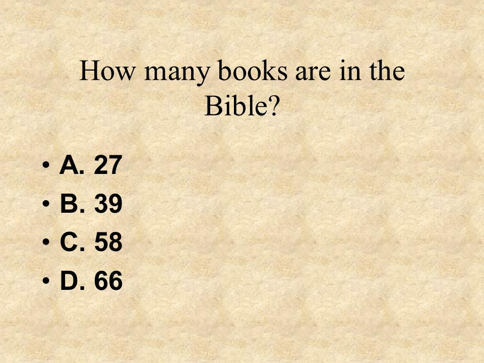 How many books are in the Bible? A. 27 B. 39 C. 58 D. 66