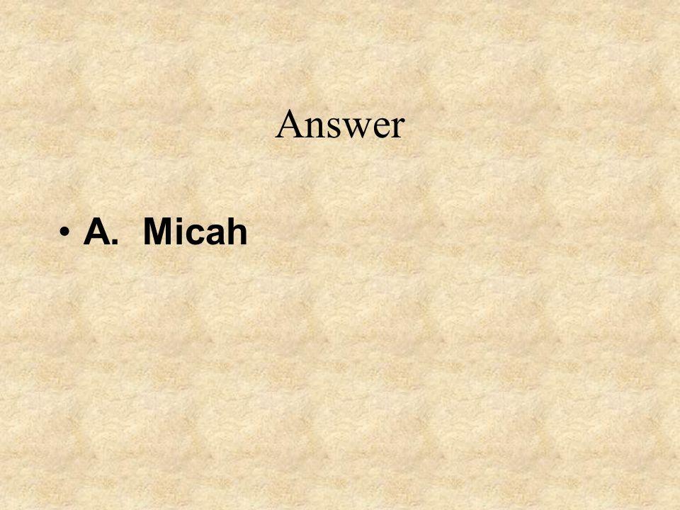 Answer A. Micah