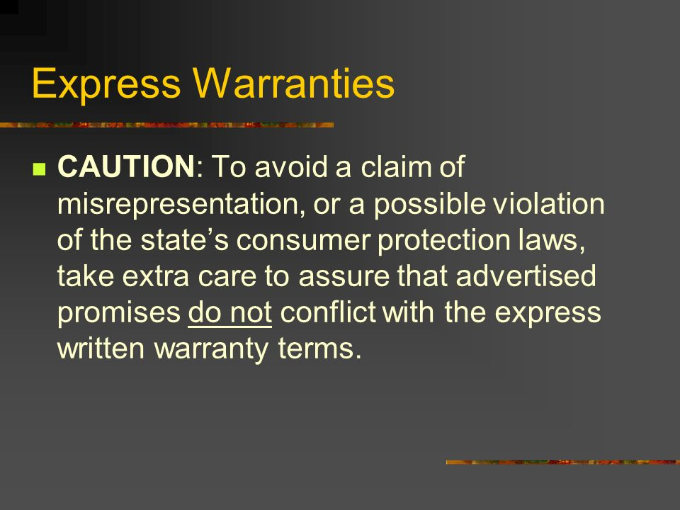 Express Warranties CAUTION: To avoid a claim of misrepresentation, or a possible violation of the states consumer protection laws, take extra care to