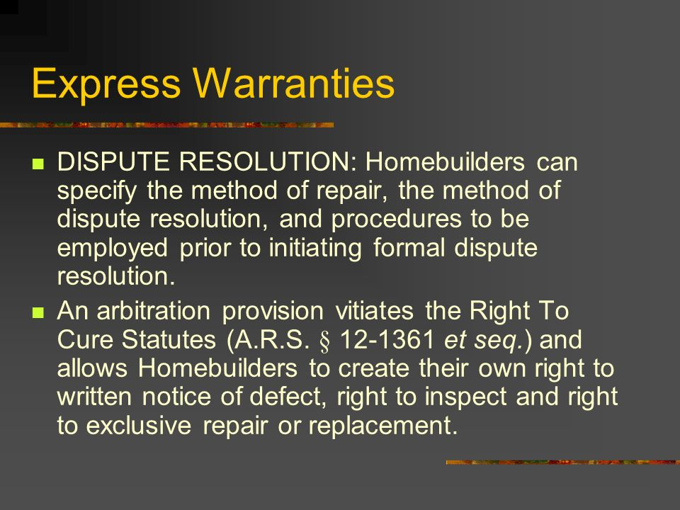 Express Warranties DISPUTE RESOLUTION: Homebuilders can specify the method of repair, the method of dispute resolution, and procedures to be employed