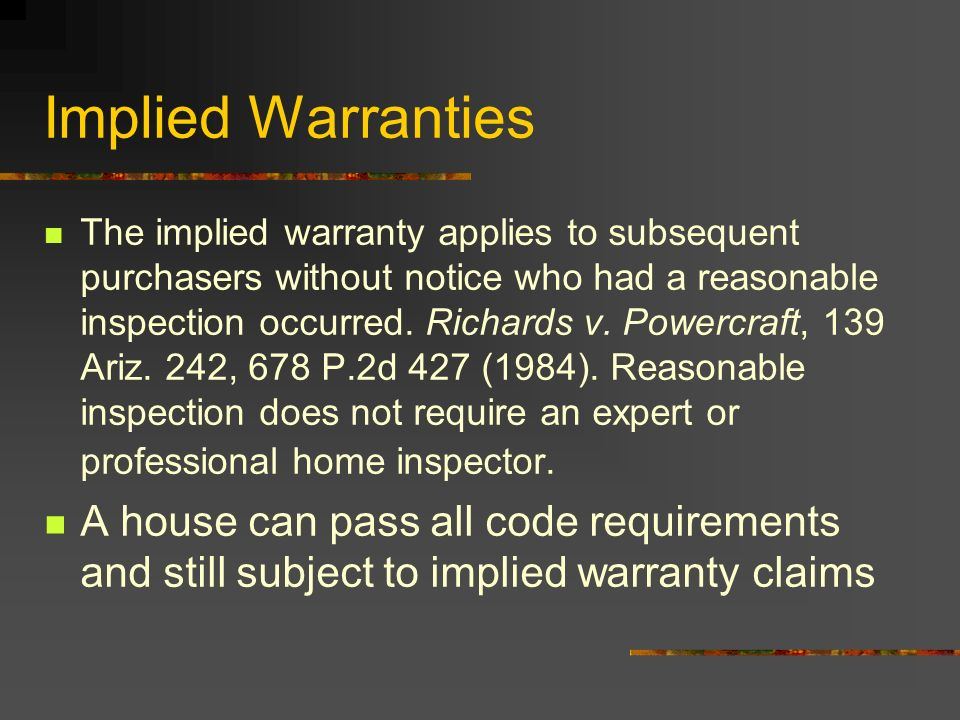 Implied Warranties The implied warranty applies to subsequent purchasers without notice who had a reasonable inspection occurred. Richards v. Powercra