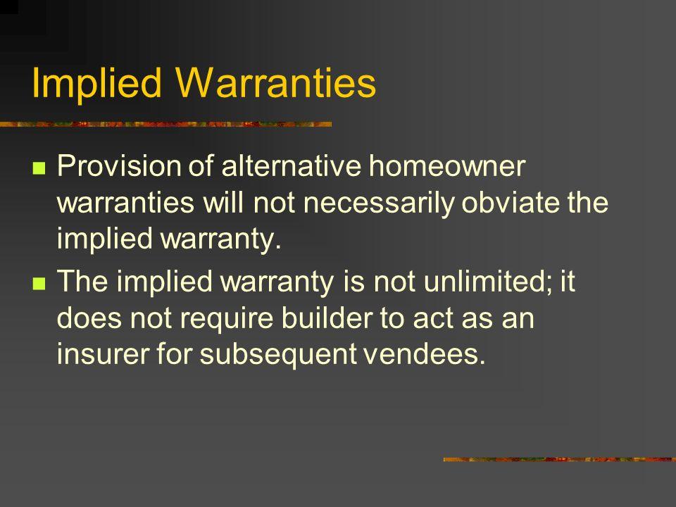 Implied Warranties Provision of alternative homeowner warranties will not necessarily obviate the implied warranty. The implied warranty is not unlimi