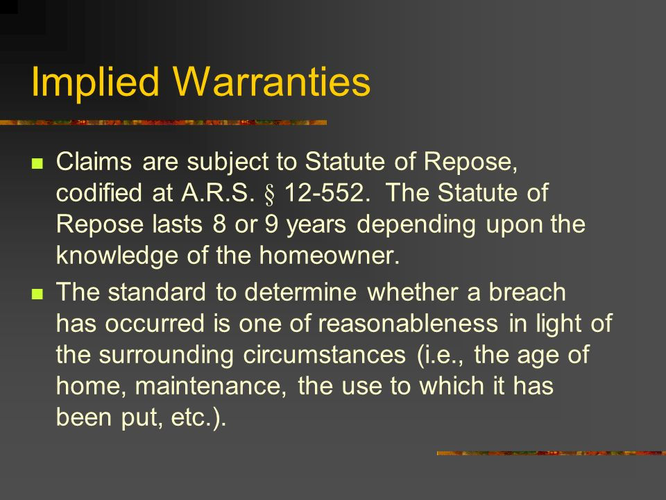 Implied Warranties Claims are subject to Statute of Repose, codified at A.R.S. § 12-552. The Statute of Repose lasts 8 or 9 years depending upon the k