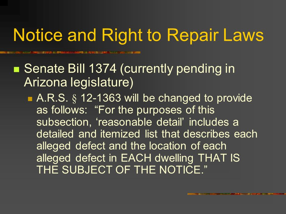 Notice and Right to Repair Laws Senate Bill 1374 (currently pending in Arizona legislature) A.R.S. § 12-1363 will be changed to provide as follows: Fo