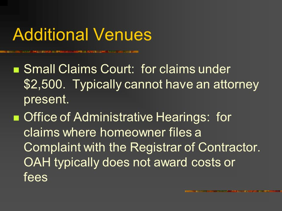 Additional Venues Small Claims Court: for claims under $2,500. Typically cannot have an attorney present. Office of Administrative Hearings: for claim