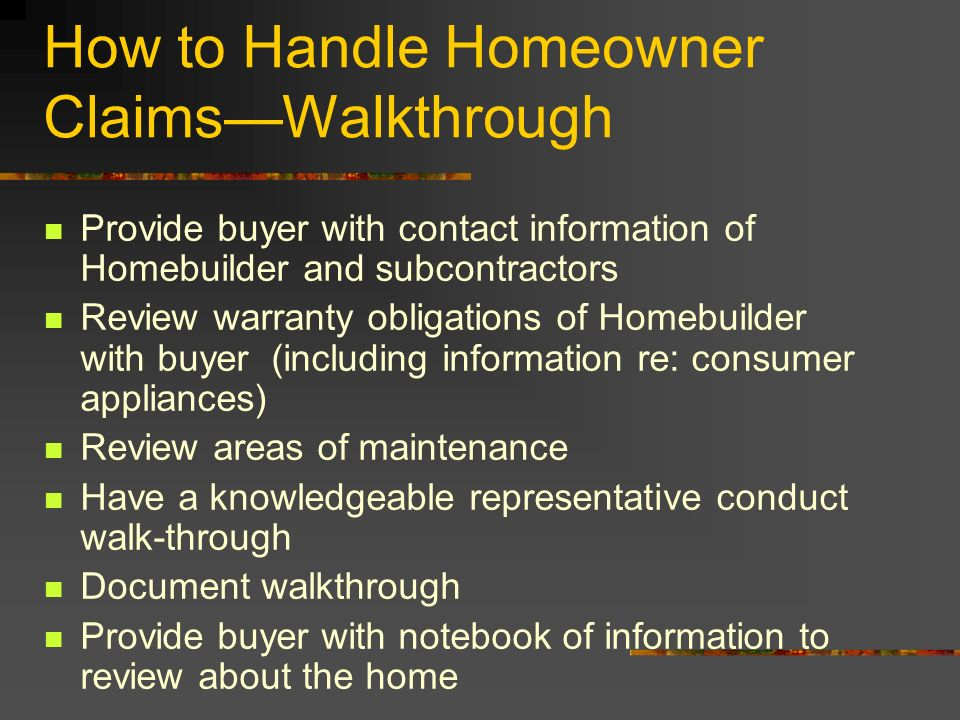 How to Handle Homeowner ClaimsWalkthrough Provide buyer with contact information of Homebuilder and subcontractors Review warranty obligations of Home