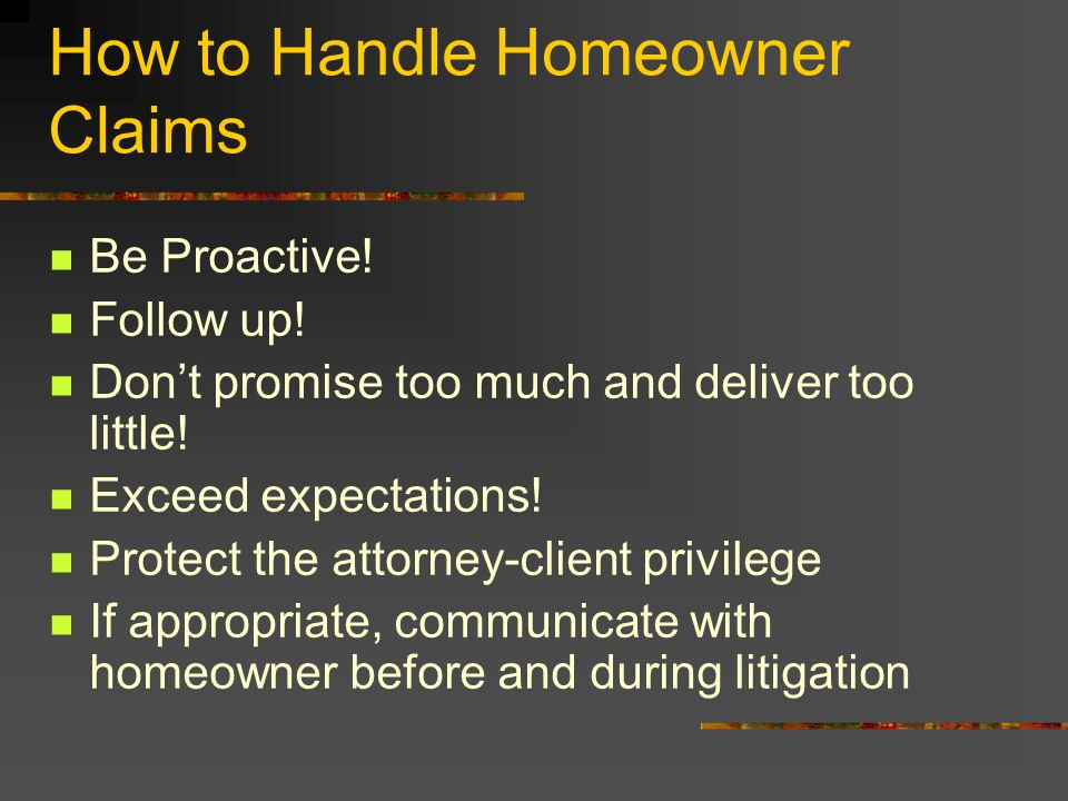 How to Handle Homeowner Claims Be Proactive! Follow up! Dont promise too much and deliver too little! Exceed expectations! Protect the attorney-client