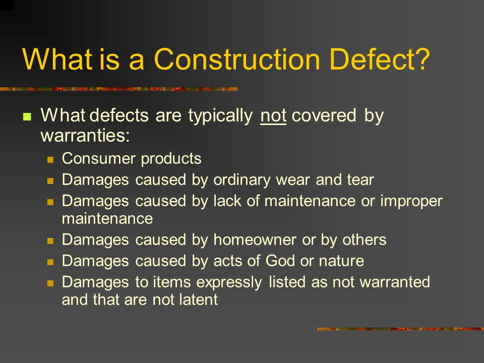 What is a Construction Defect? What defects are typically not covered by warranties: Consumer products Damages caused by ordinary wear and tear Damage