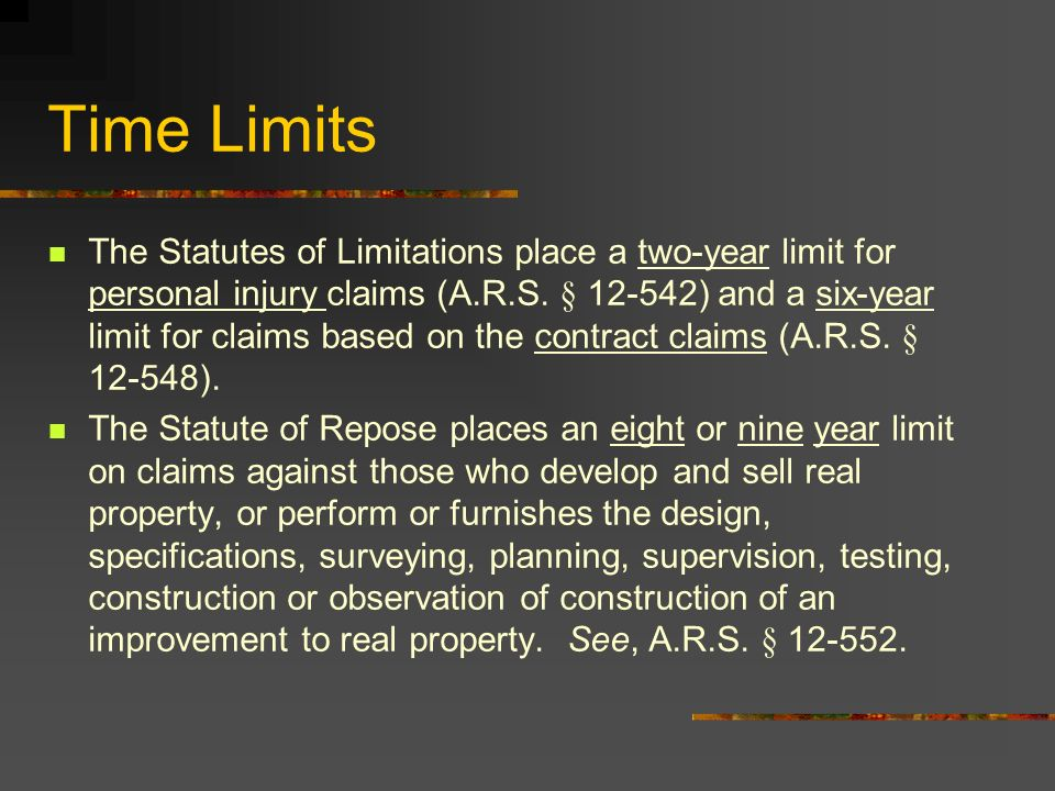 The Statutes of Limitations place a two-year limit for personal injury claims (A.R.S. § 12-542) and a six-year limit for claims based on the contract