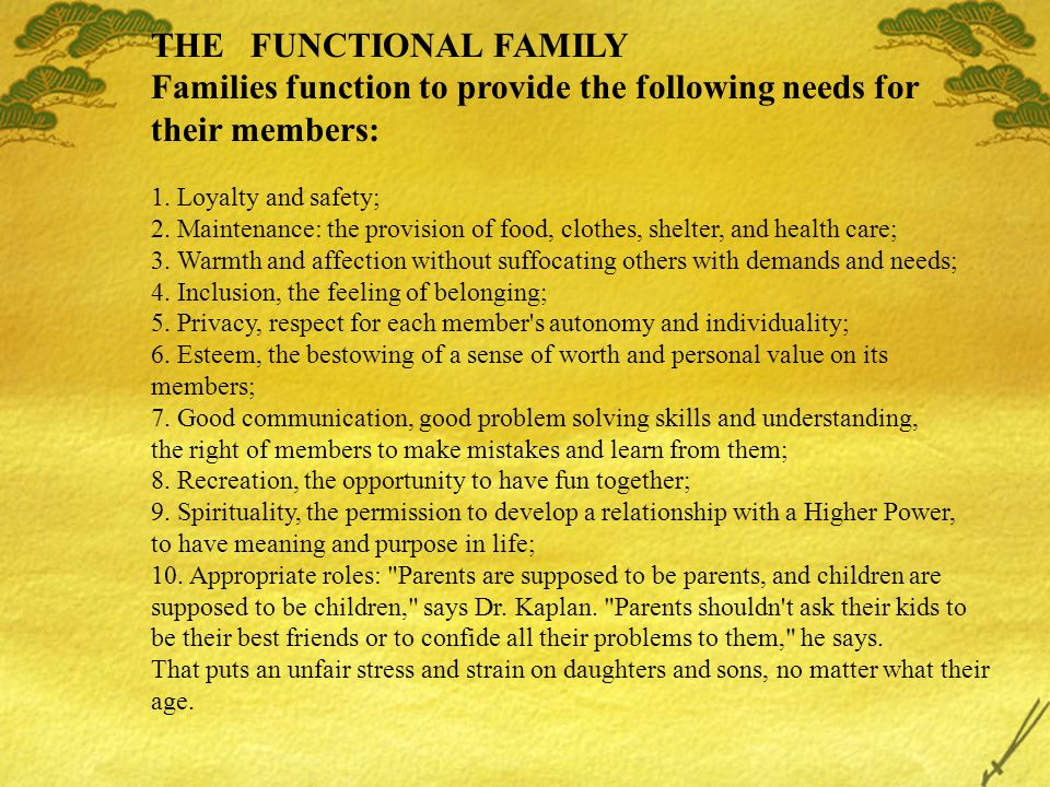 THE FUNCTIONAL FAMILY Families function to provide the following needs for their members: 1. Loyalty and safety; 2. Maintenance: the provision of food