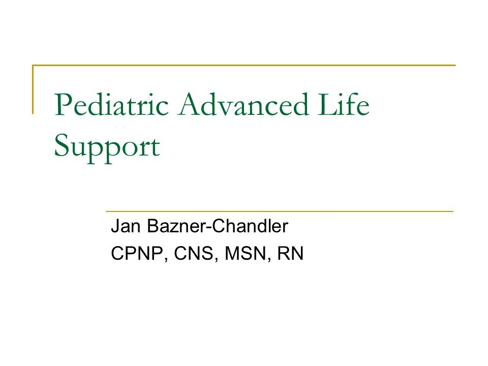 Pediatric Advanced Life Support Jan Bazner-Chandler CPNP, CNS, MSN, RN