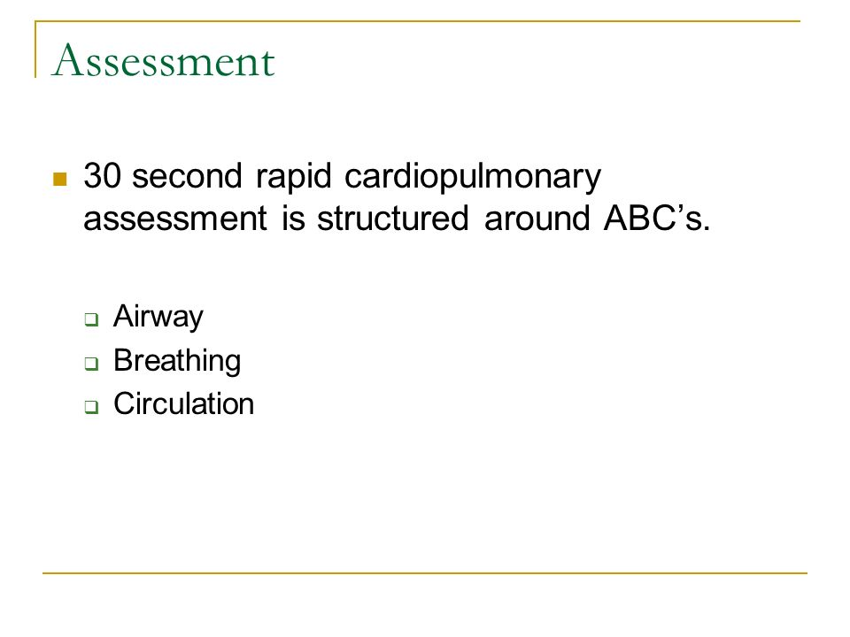 Assessment 30 second rapid cardiopulmonary assessment is structured around ABCs. Airway Breathing Circulation