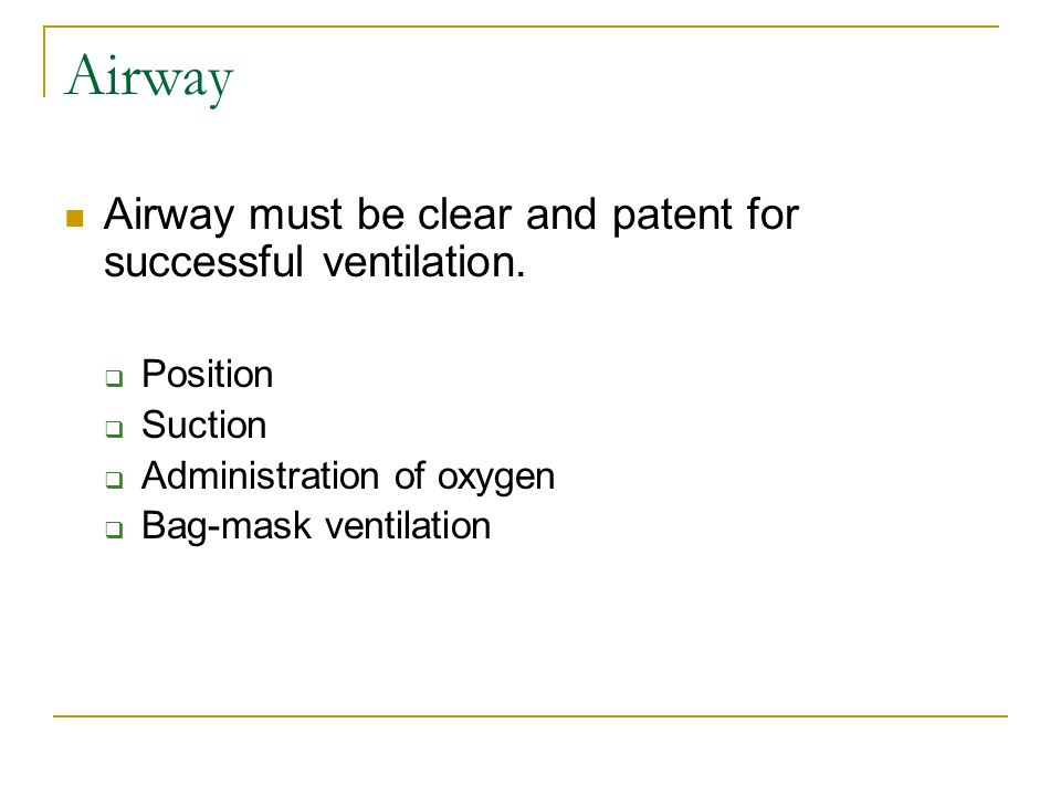 Airway Airway must be clear and patent for successful ventilation. Position Suction Administration of oxygen Bag-mask ventilation