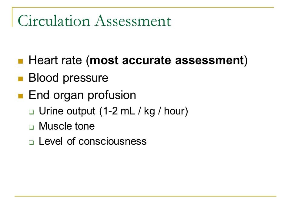 Circulation Assessment Heart rate (most accurate assessment) Blood pressure End organ profusion Urine output (1-2 mL / kg / hour) Muscle tone Level of
